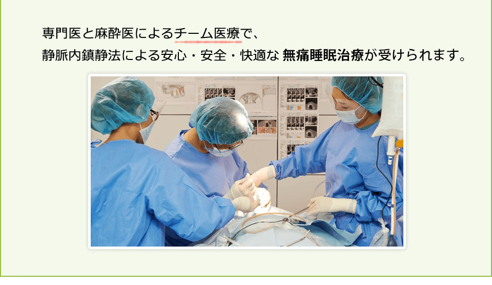 専門医と麻酔医によるチーム医療で、静脈内鎮静法による安心・安全・快適な「無痛睡眠治療」が受けられます